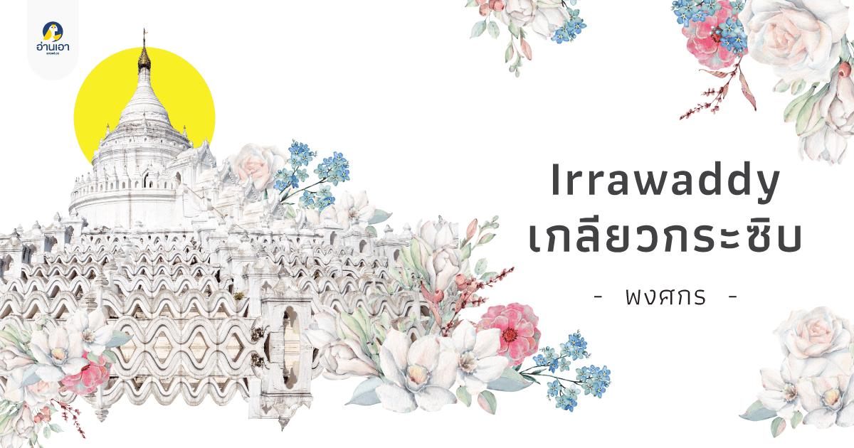 Irrawaddy เกลียวกระซิบ บทที่ 45 : ใดใดในโลกล้วน…มายา (จบบริบูรณ์)