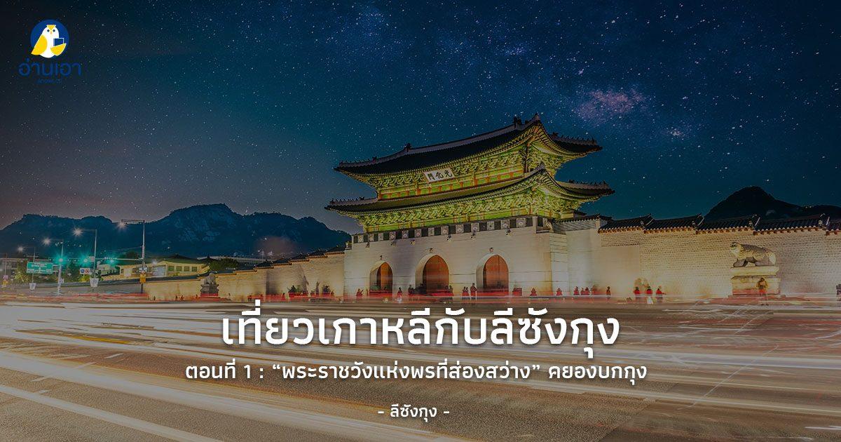 เที่ยวเกาหลีกับลีซังกุง ตอนที่ 1 : 'พระราชวังแห่งพรที่ส่องสว่าง' คยองบกกุง พระราชวังของเกาหลีในอดีต